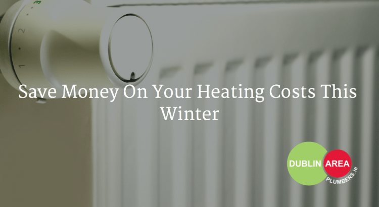 Save Money On Your Heating Costs This Winter - Dublin Area Plumbers